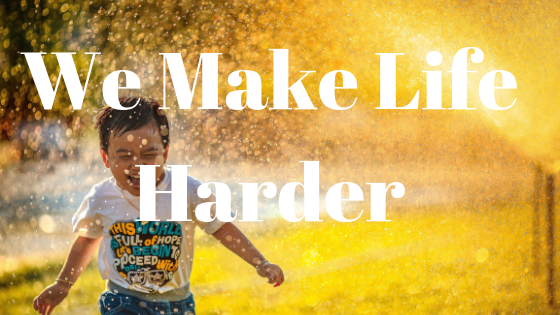 we make life harder
