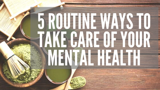 5 Routine Ways to Take Care of Your Mental Health