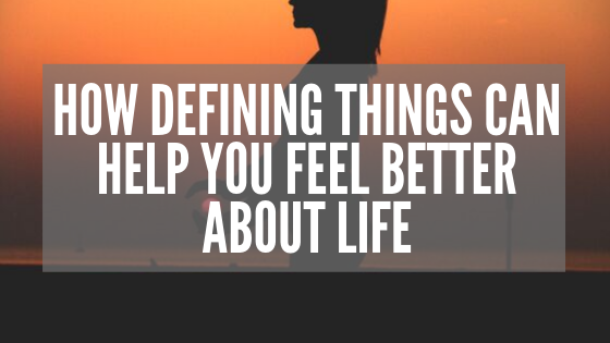 How Defining Things Can Help You Feel Better About Life