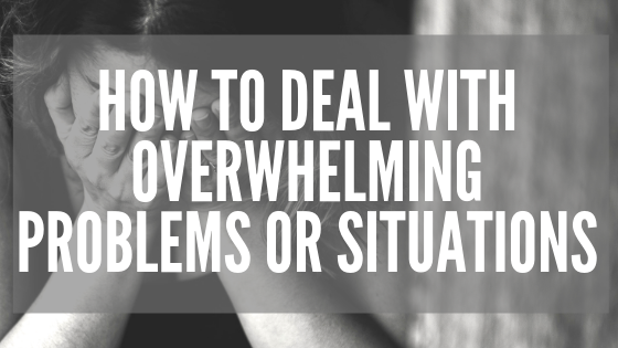 How to Deal with overwhelming problems or situations