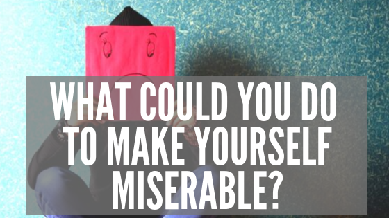 What Could You Do to Make Yourself Miserable_