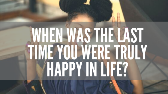 When Was The Last Time You Were Truly Happy In Life_