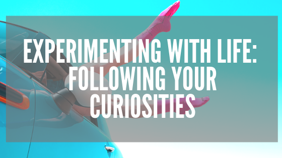 Experimenting with Life_ Following Your Curiosities