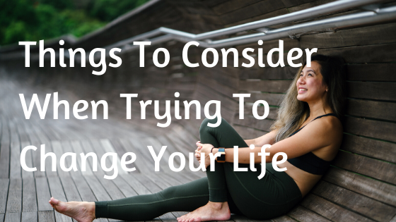Things To Consider When Trying To Change Your Life