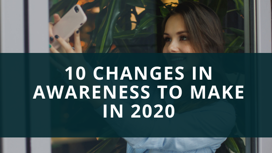 10 Changes in Awareness to make in 2020