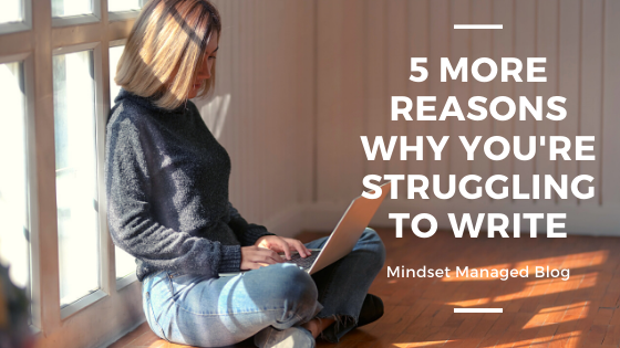 5 More Reasons why you're struggling to write