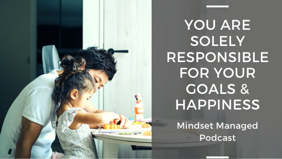 you are solely responsible for your goals and happiness
